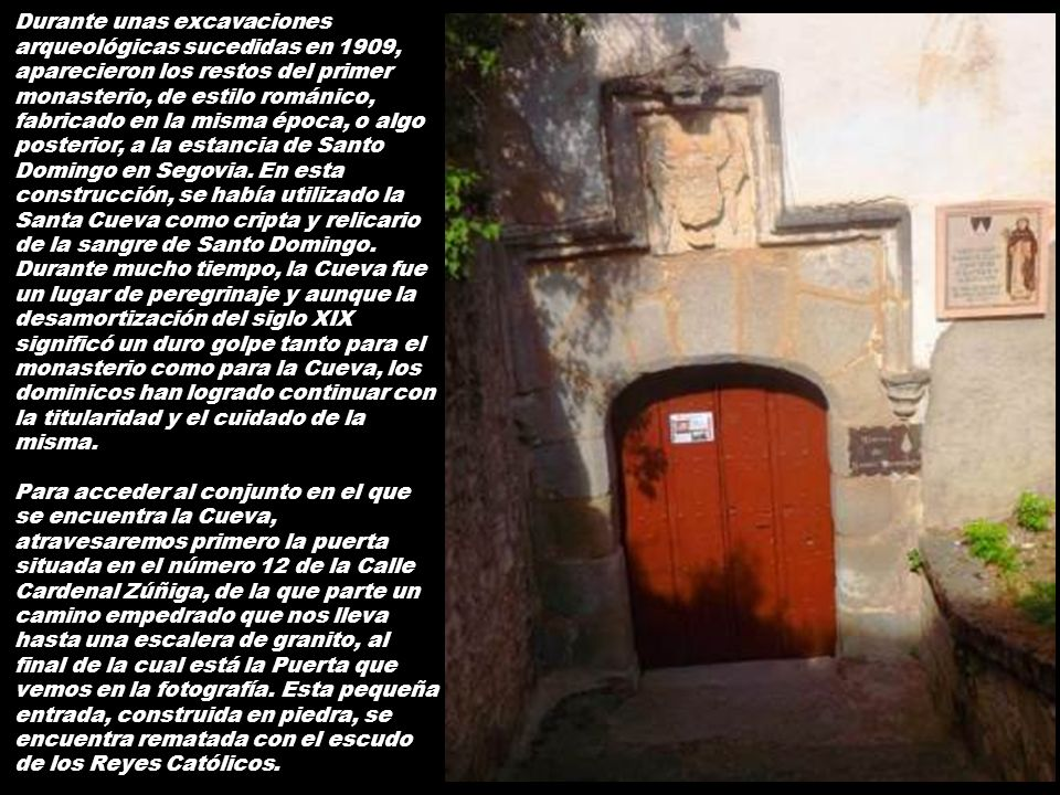 Durante unas excavaciones arqueológicas sucedidas en 1909, aparecieron los restos del primer monasterio, de estilo románico, fabricado en la misma época, o algo posterior, a la estancia de Santo Domingo en Segovia. En esta construcción, se había utilizado la Santa Cueva como cripta y relicario de la sangre de Santo Domingo.