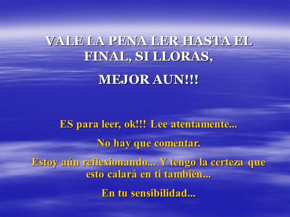 VALE LA PENA LER HASTA EL FINAL, SI LLORAS, MEJOR AUN!!!