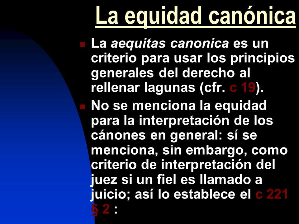 La equidad canónica La aequitas canonica es un criterio para usar los principios generales del derecho al rellenar lagunas (cfr. c 19).