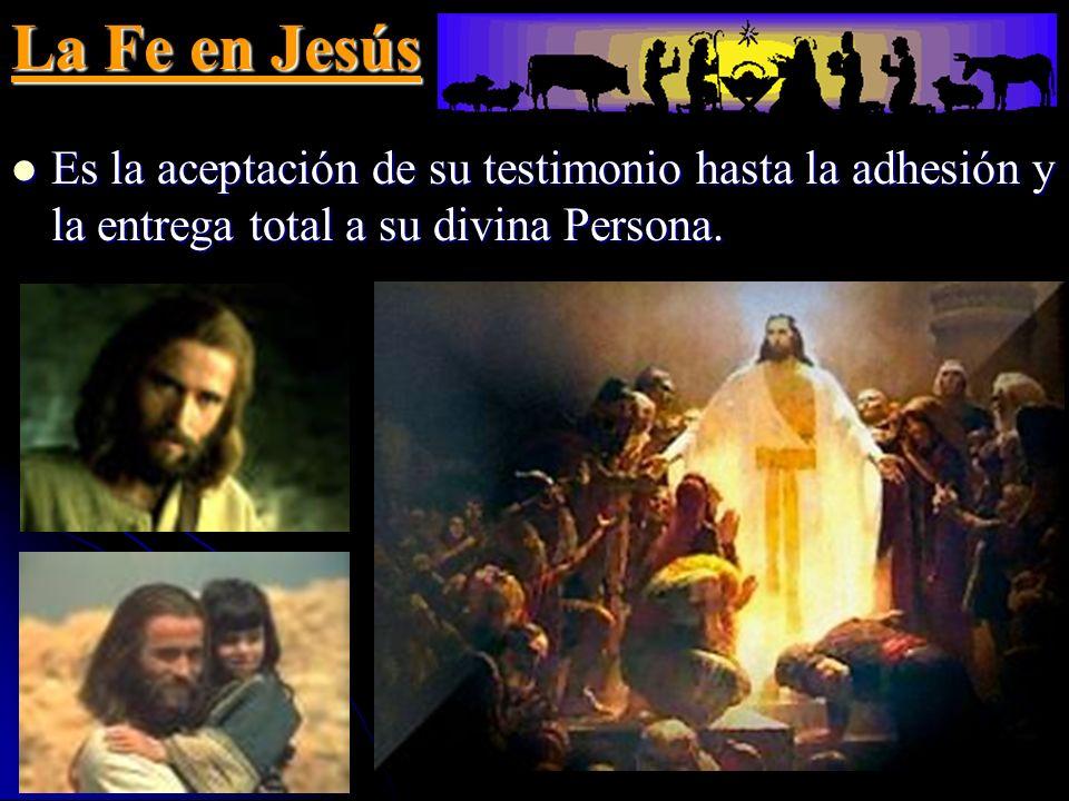 La Fe en Jesús Es la aceptación de su testimonio hasta la adhesión y la entrega total a su divina Persona.