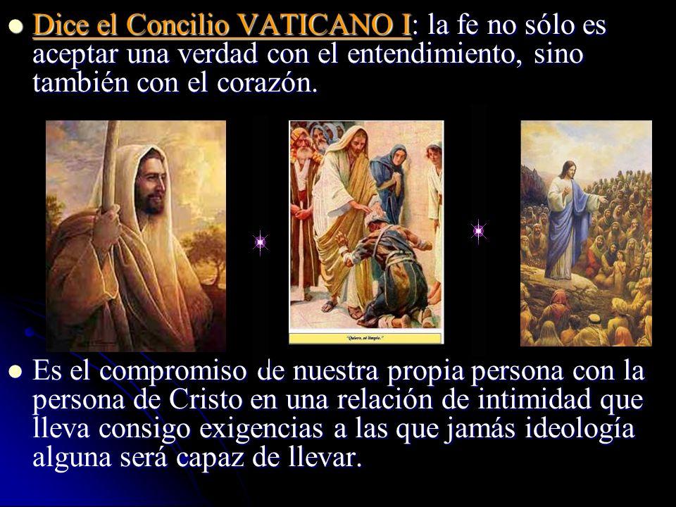 Dice el Concilio VATICANO I: la fe no sólo es aceptar una verdad con el entendimiento, sino también con el corazón.