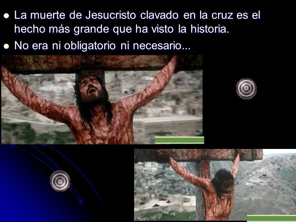 La muerte de Jesucristo clavado en la cruz es el hecho más grande que ha visto la historia.