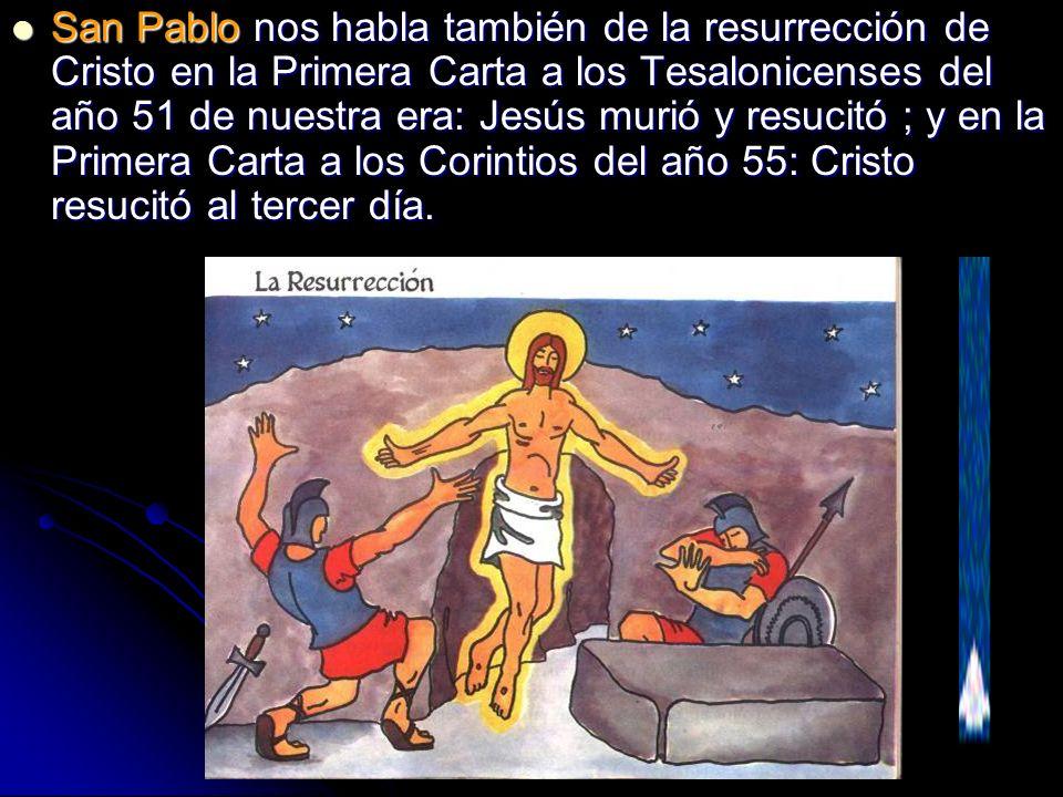 San Pablo nos habla también de la resurrección de Cristo en la Primera Carta a los Tesalonicenses del año 51 de nuestra era: Jesús murió y resucitó ; y en la Primera Carta a los Corintios del año 55: Cristo resucitó al tercer día.