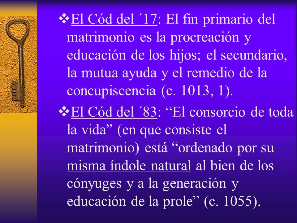 El Cód del ´17: El fin primario del matrimonio es la procreación y educación de los hijos; el secundario, la mutua ayuda y el remedio de la concupiscencia (c. 1013, 1).