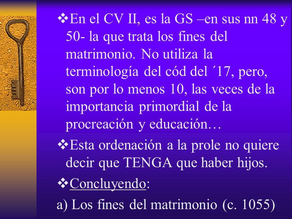 En el CV II, es la GS –en sus nn 48 y 50- la que trata los fines del matrimonio. No utiliza la terminología del cód del ´17, pero, son por lo menos 10, las veces de la importancia primordial de la procreación y educación…