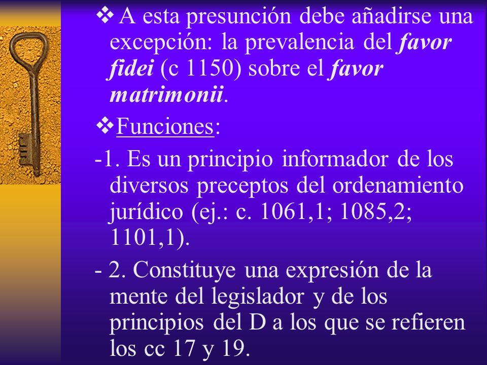 A esta presunción debe añadirse una excepción: la prevalencia del favor fidei (c 1150) sobre el favor matrimonii.