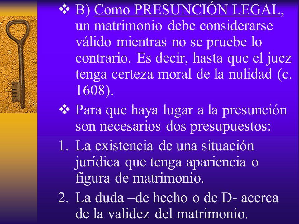 B) Como PRESUNCIÓN LEGAL, un matrimonio debe considerarse válido mientras no se pruebe lo contrario. Es decir, hasta que el juez tenga certeza moral de la nulidad (c. 1608).