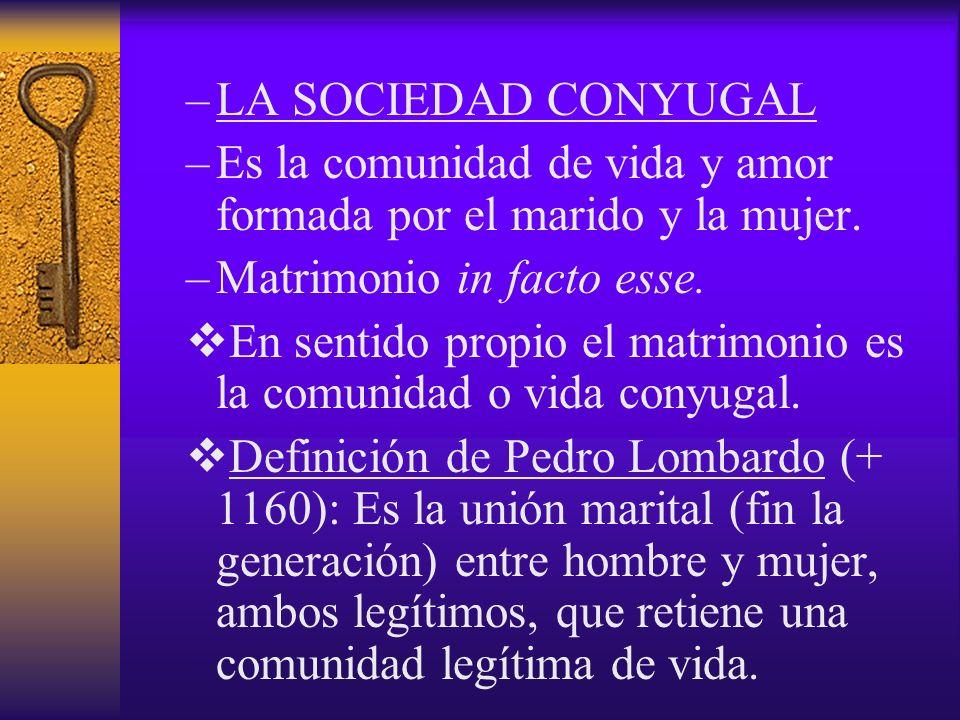 LA SOCIEDAD CONYUGAL Es la comunidad de vida y amor formada por el marido y la mujer. Matrimonio in facto esse.