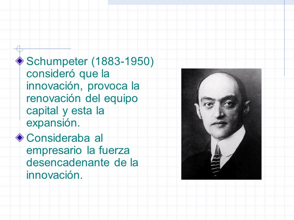 Schumpeter (1883-1950) consideró que la innovación, provoca la renovación del equipo capital y esta la expansión.
