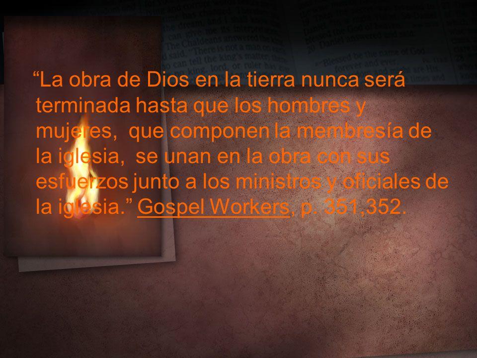 La obra de Dios en la tierra nunca será terminada hasta que los hombres y mujeres, que componen la membresía de la iglesia, se unan en la obra con sus esfuerzos junto a los ministros y oficiales de la iglesia. Gospel Workers, p.