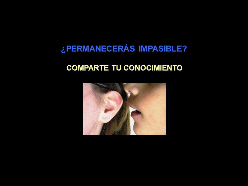 ¿PERMANECERÁS IMPASIBLE COMPARTE TU CONOCIMIENTO