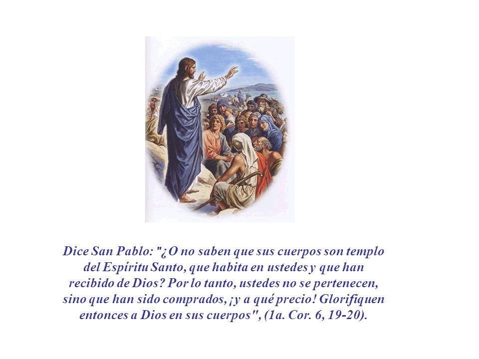 Dice San Pablo: ¿O no saben que sus cuerpos son templo del Espíritu Santo, que habita en ustedes y que han recibido de Dios.