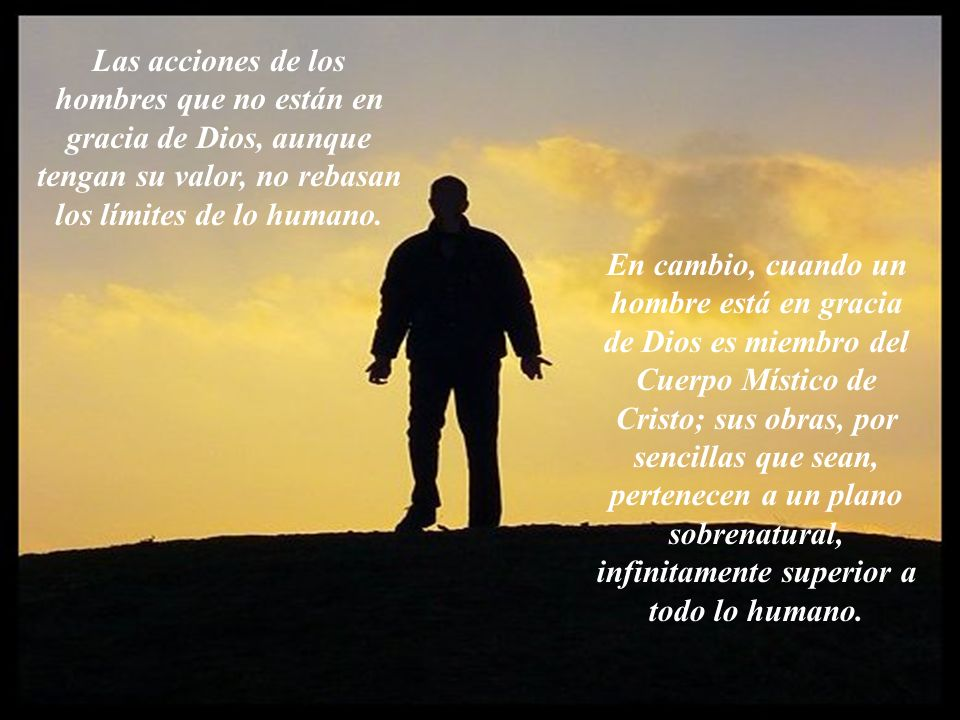 Las acciones de los hombres que no están en gracia de Dios, aunque tengan su valor, no rebasan los límites de lo humano.