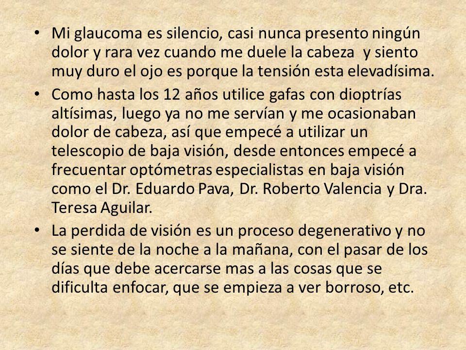 Mi glaucoma es silencio, casi nunca presento ningún dolor y rara vez cuando me duele la cabeza y siento muy duro el ojo es porque la tensión esta elevadísima.