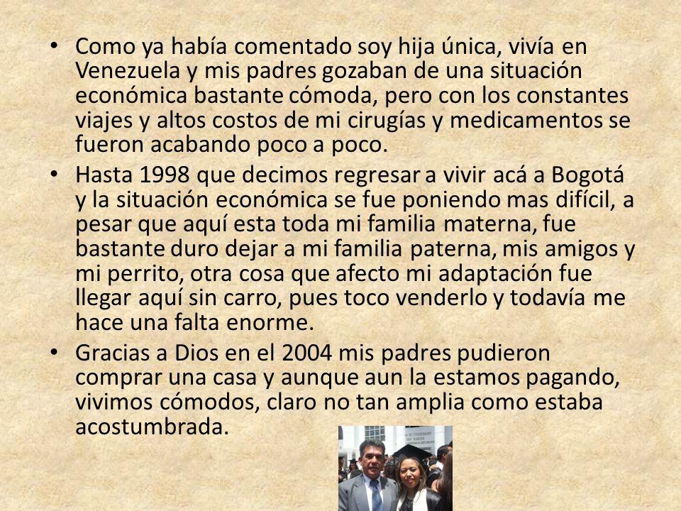 Como ya había comentado soy hija única, vivía en Venezuela y mis padres gozaban de una situación económica bastante cómoda, pero con los constantes viajes y altos costos de mi cirugías y medicamentos se fueron acabando poco a poco.