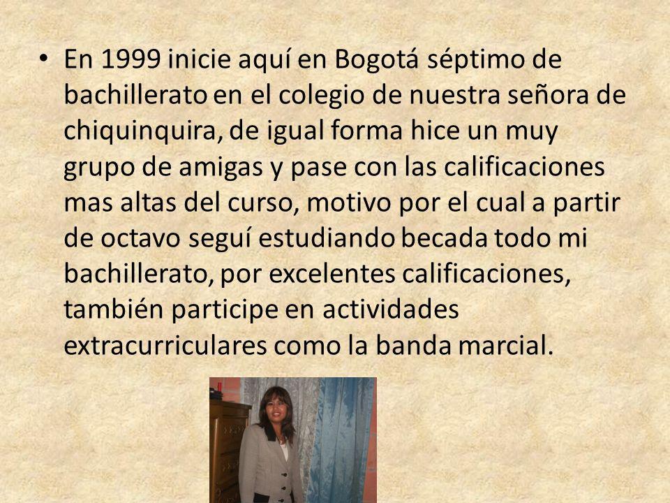 En 1999 inicie aquí en Bogotá séptimo de bachillerato en el colegio de nuestra señora de chiquinquira, de igual forma hice un muy grupo de amigas y pase con las calificaciones mas altas del curso, motivo por el cual a partir de octavo seguí estudiando becada todo mi bachillerato, por excelentes calificaciones, también participe en actividades extracurriculares como la banda marcial.