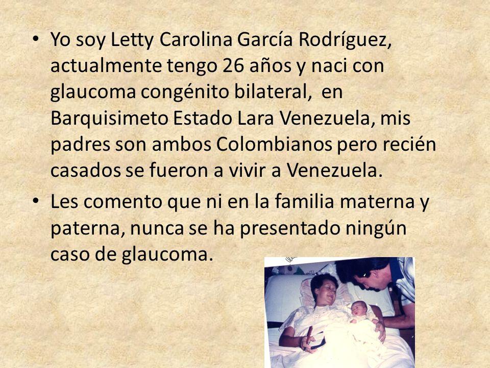 Yo soy Letty Carolina García Rodríguez, actualmente tengo 26 años y naci con glaucoma congénito bilateral, en Barquisimeto Estado Lara Venezuela, mis padres son ambos Colombianos pero recién casados se fueron a vivir a Venezuela.