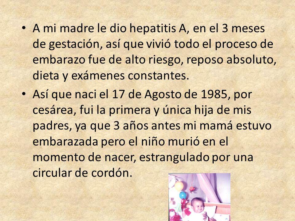 A mi madre le dio hepatitis A, en el 3 meses de gestación, así que vivió todo el proceso de embarazo fue de alto riesgo, reposo absoluto, dieta y exámenes constantes.