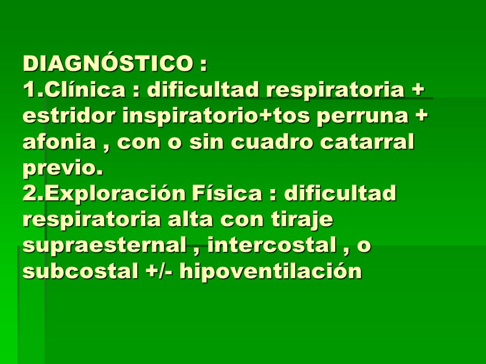 DIAGNÓSTICO : 1.Clínica : dificultad respiratoria + estridor inspiratorio+tos perruna + afonia , con o sin cuadro catarral previo.