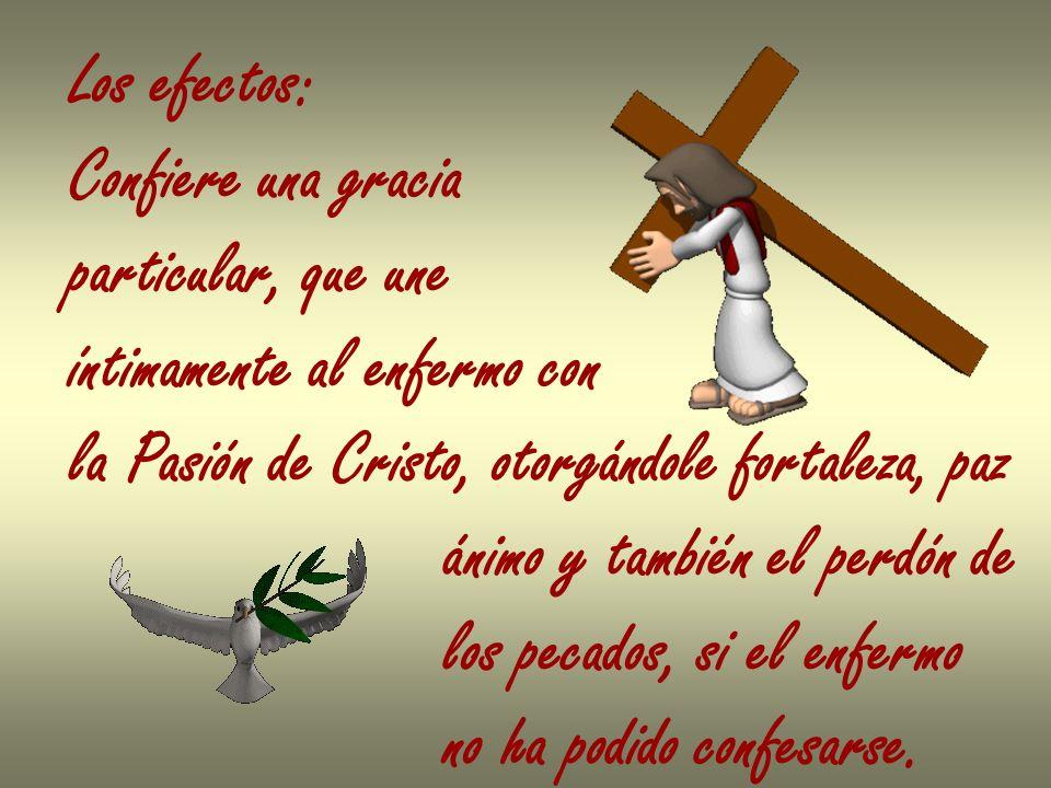 Los efectos:Confiere una gracia. particular, que une. íntimamente al enfermo con. la Pasión de Cristo, otorgándole fortaleza, paz.