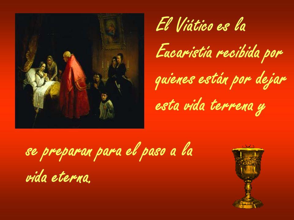 El Viático es laEucaristía recibida por. quienes están por dejar. esta vida terrena y. se preparan para el paso a la.