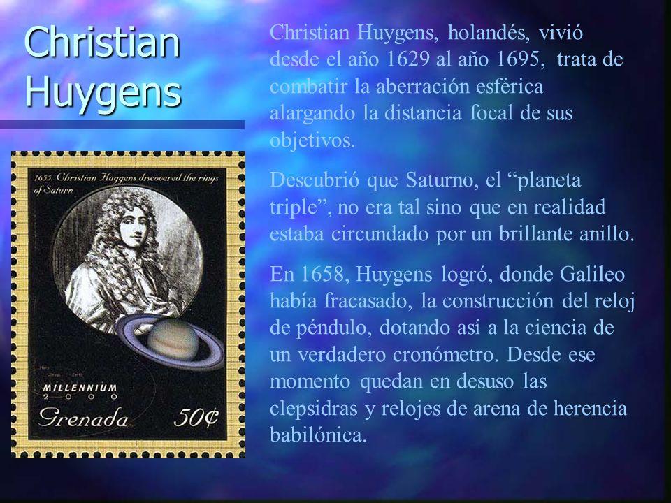 Christian Huygens, holandés, vivió desde el año 1629 al año 1695, trata de combatir la aberración esférica alargando la distancia focal de sus objetivos.