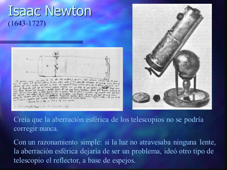 Isaac Newton (1643-1727) Creía que la aberración esférica de los telescopios no se podría corregir nunca.