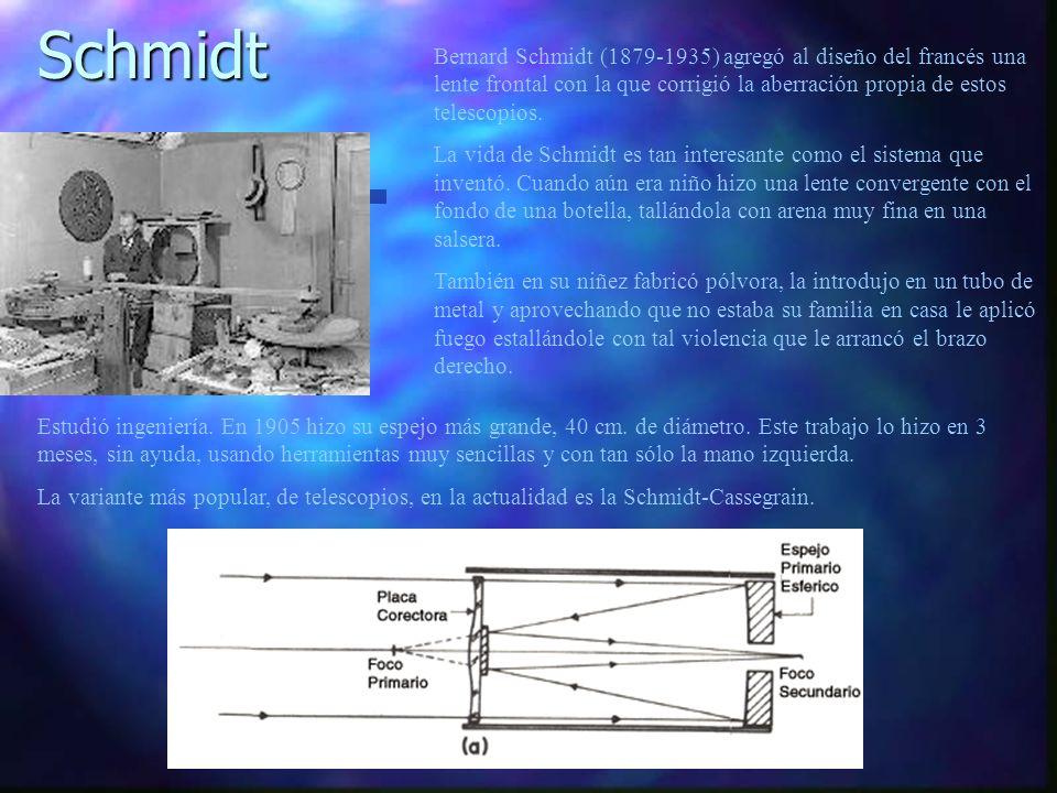 Schmidt Bernard Schmidt (1879-1935) agregó al diseño del francés una lente frontal con la que corrigió la aberración propia de estos telescopios.