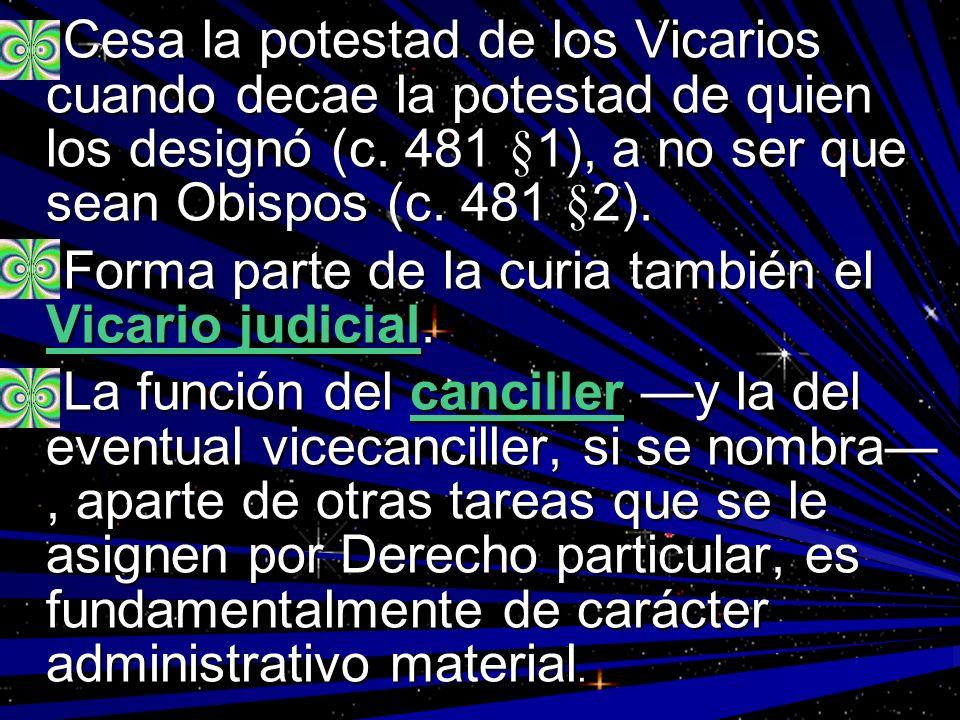 Cesa la potestad de los Vicarios cuando decae la potestad de quien los designó (c. 481 §1), a no ser que sean Obispos (c. 481 §2).
