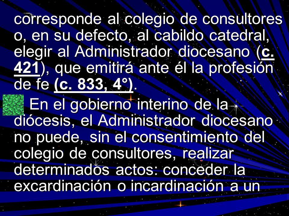 corresponde al colegio de consultores o, en su defecto, al cabildo catedral, elegir al Administrador diocesano (c. 421), que emitirá ante él la profesión de fe (c. 833, 4°).