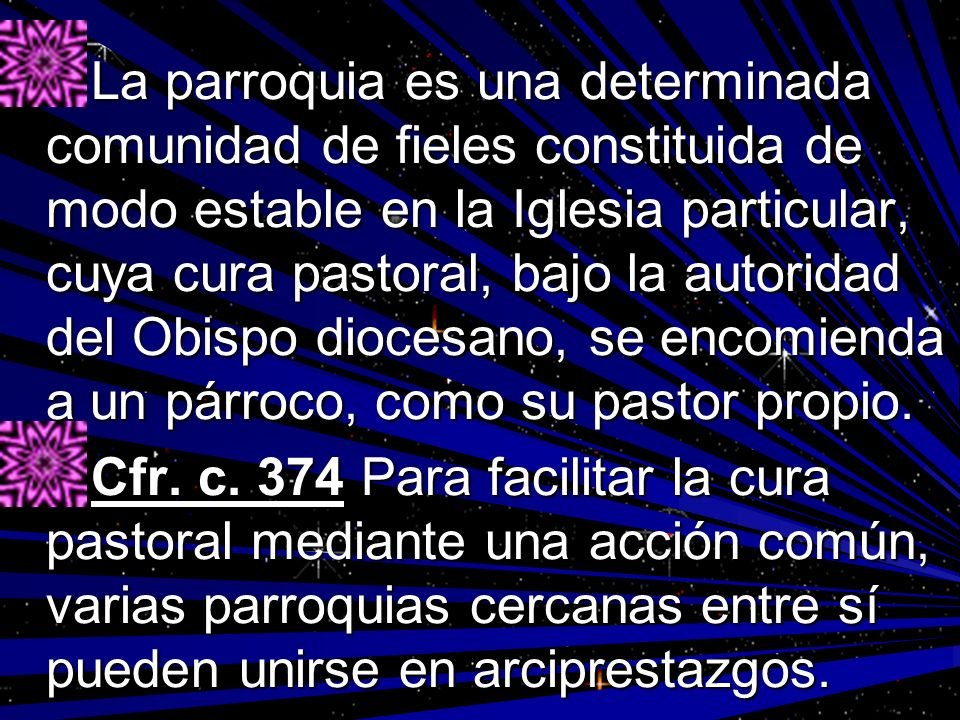 La parroquia es una determinada comunidad de fieles constituida de modo estable en la Iglesia particular, cuya cura pastoral, bajo la autoridad del Obispo diocesano, se encomienda a un párroco, como su pastor propio.