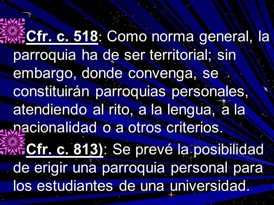 Cfr. c. 518: Como norma general, la parroquia ha de ser territorial; sin embargo, donde convenga, se constituirán parroquias personales, atendiendo al rito, a la lengua, a la nacionalidad o a otros criterios.