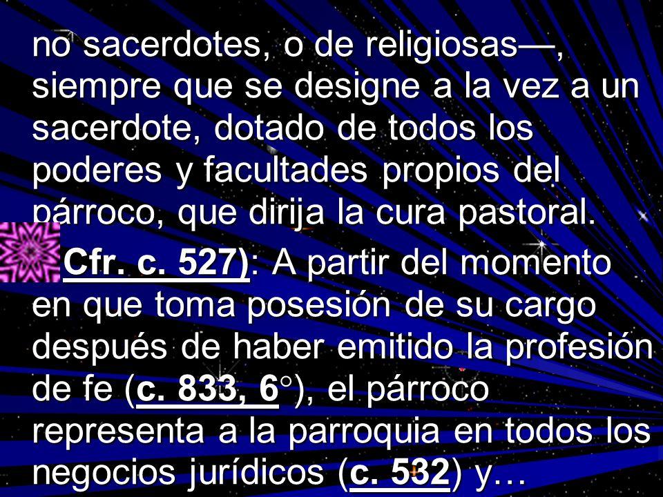 no sacerdotes, o de religiosas—, siempre que se designe a la vez a un sacerdote, dotado de todos los poderes y facultades propios del párroco, que dirija la cura pastoral.
