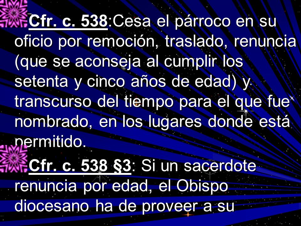 Cfr. c. 538:Cesa el párroco en su oficio por remoción, traslado, renuncia (que se aconseja al cumplir los setenta y cinco años de edad) y transcurso del tiempo para el que fue nombrado, en los lugares donde está permitido.