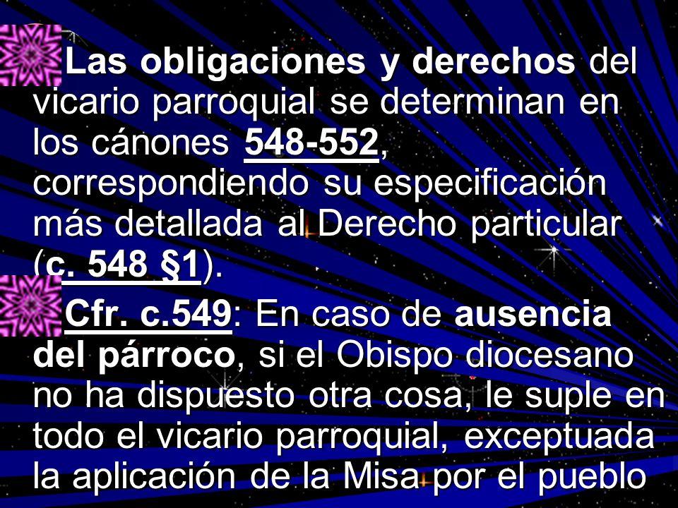 Las obligaciones y derechos del vicario parroquial se determinan en los cánones 548-552, correspondiendo su especificación más detallada al Derecho particular (c. 548 §1).