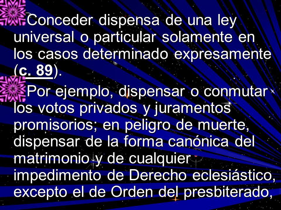 Conceder dispensa de una ley universal o particular solamente en los casos determinado expresamente (c. 89).