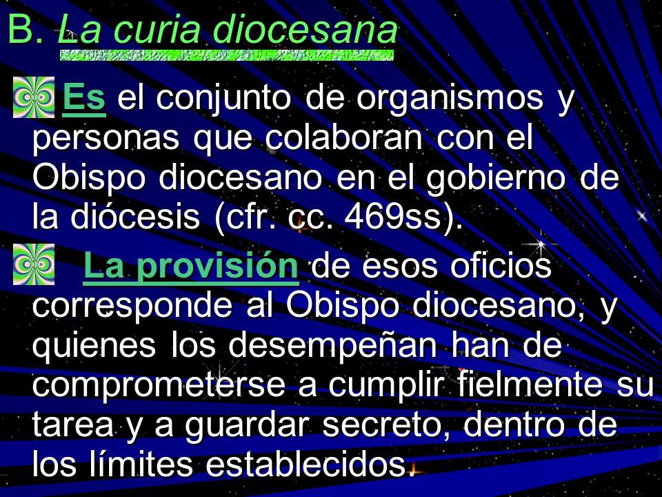 B. La curia diocesanaEs el conjunto de organismos y personas que colaboran con el Obispo diocesano en el gobierno de la diócesis (cfr. cc. 469ss).