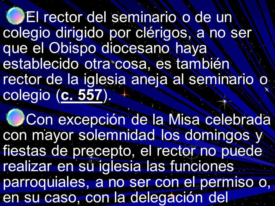 El rector del seminario o de un colegio dirigido por clérigos, a no ser que el Obispo diocesano haya establecido otra cosa, es también rector de la iglesia aneja al seminario o colegio (c. 557).