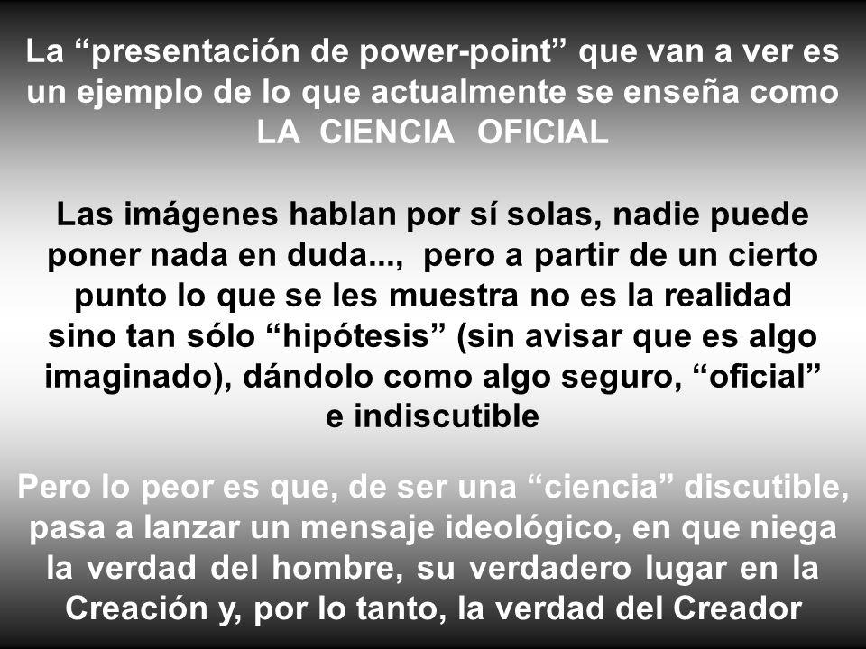 La presentación de power-point que van a ver es un ejemplo de lo que actualmente se enseña como LA CIENCIA OFICIAL