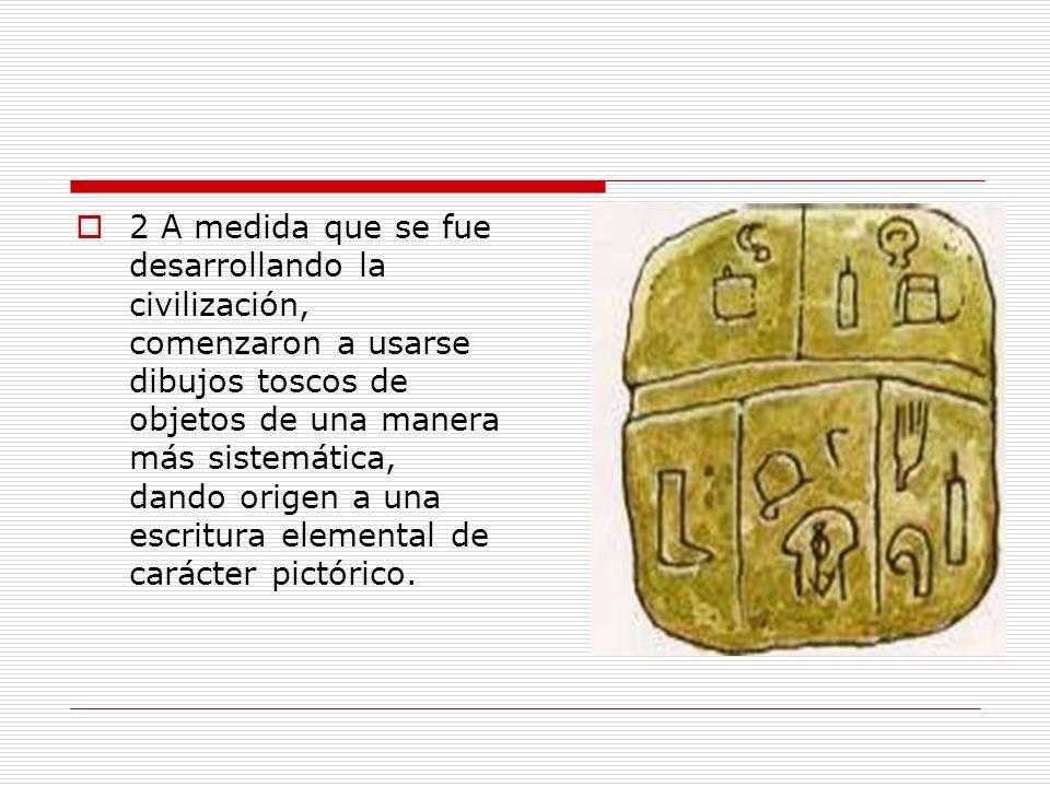 2 A medida que se fue desarrollando la civilización, comenzaron a usarse dibujos toscos de objetos de una manera más sistemática, dando origen a una escritura elemental de carácter pictórico.