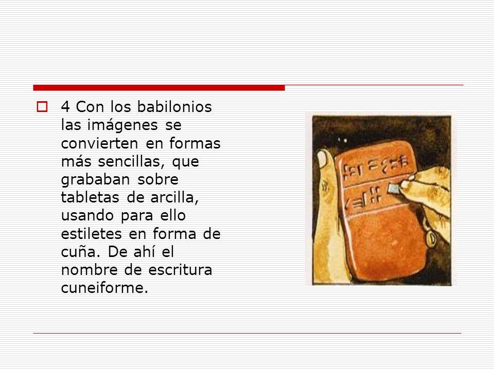 4 Con los babilonios las imágenes se convierten en formas más sencillas, que grababan sobre tabletas de arcilla, usando para ello estiletes en forma de cuña.