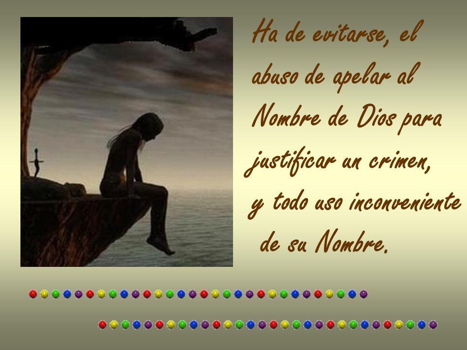 Ha de evitarse, el abuso de apelar al. Nombre de Dios para. justificar un crimen, y todo uso inconveniente.