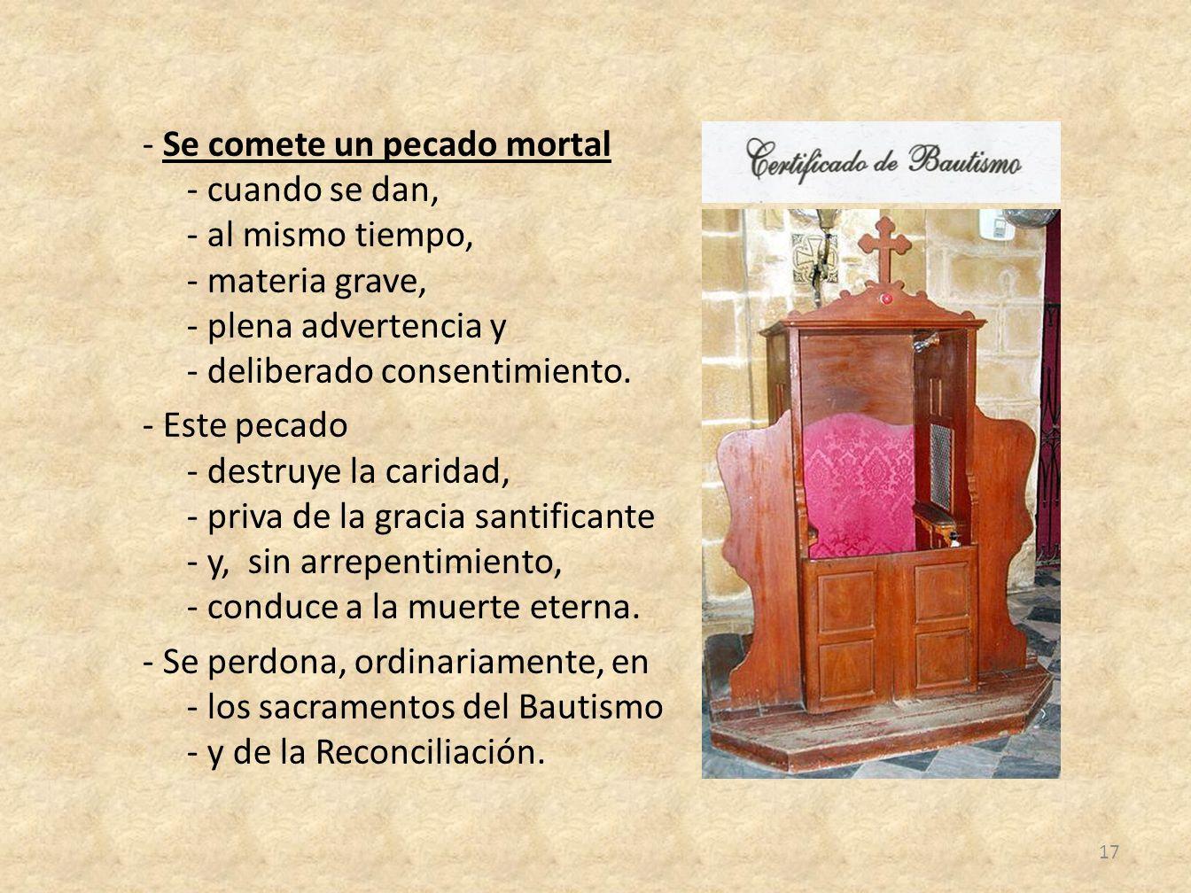 - Se comete un pecado mortal - cuando se dan, - al mismo tiempo, - materia grave, - plena advertencia y - deliberado consentimiento.