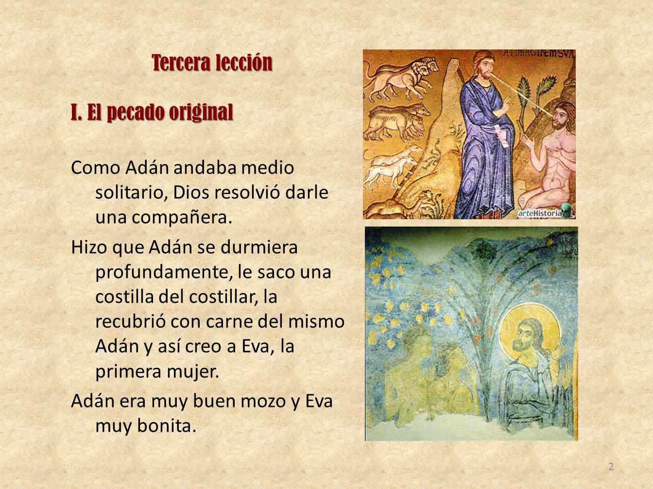 Tercera lección I. El pecado original. Como Adán andaba medio solitario, Dios resolvió darle una compañera.
