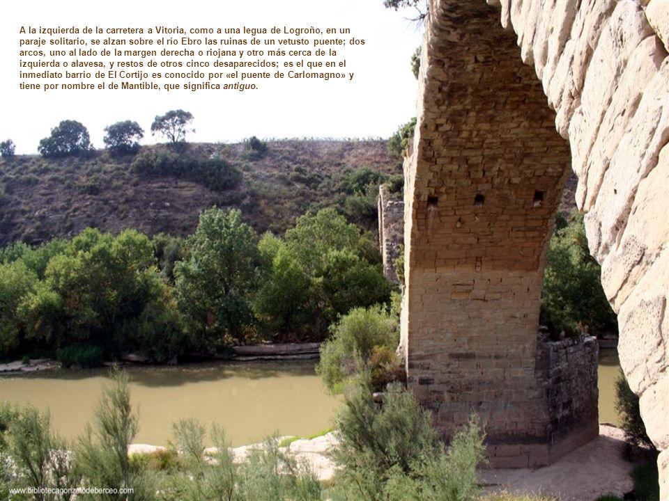 A la izquierda de la carretera a Vitoria, como a una legua de Logroño, en un paraje solitario, se alzan sobre el río Ebro las ruinas de un vetusto puente; dos arcos, uno al lado de la margen derecha o riojana y otro más cerca de la izquierda o alavesa, y restos de otros cinco desaparecidos; es el que en el inmediato barrio de El Cortijo es conocido por «el puente de Carlomagno» y tiene por nombre el de Mantible, que significa antiguo.