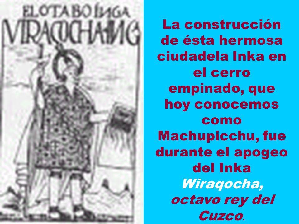 La construcción de ésta hermosa ciudadela Inka en el cerro empinado, que hoy conocemos como Machupicchu, fue durante el apogeo del Inka Wiraqocha, octavo rey del Cuzco.