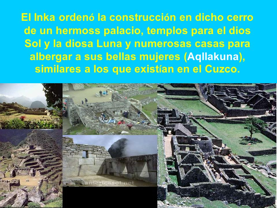 El Inka ordenó la construcción en dicho cerro de un hermoss palacio, templos para el dios Sol y la diosa Luna y numerosas casas para albergar a sus bellas mujeres (Aqllakuna), similares a los que existían en el Cuzco.