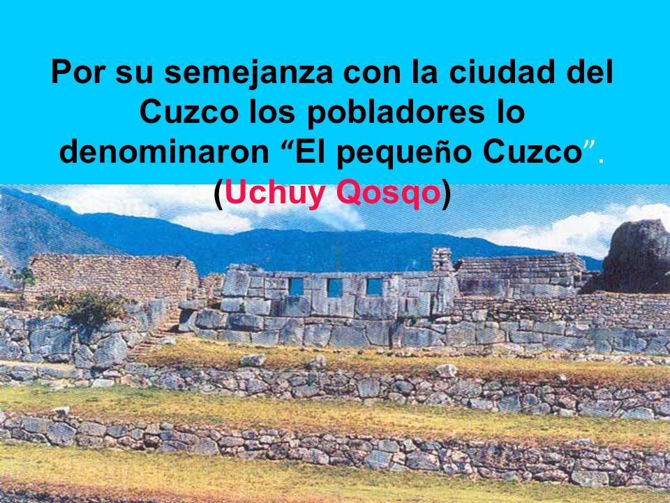 Por su semejanza con la ciudad del Cuzco los pobladores lo denominaron El pequeño Cuzco .