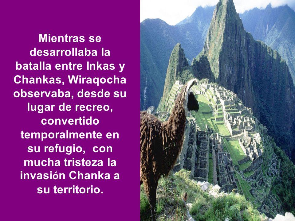 Mientras se desarrollaba la batalla entre Inkas y Chankas, Wiraqocha observaba, desde su lugar de recreo, convertido temporalmente en su refugio, con mucha tristeza la invasión Chanka a su territorio.