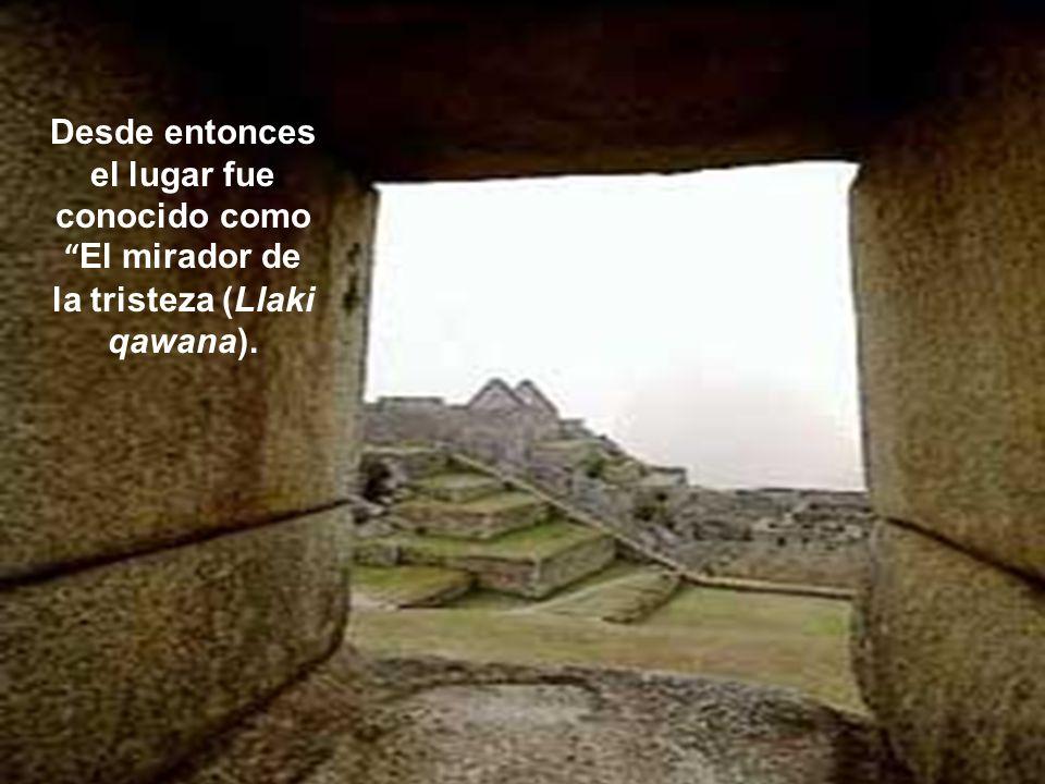 Desde entonces el lugar fue conocido como El mirador de la tristeza (Llaki qawana).